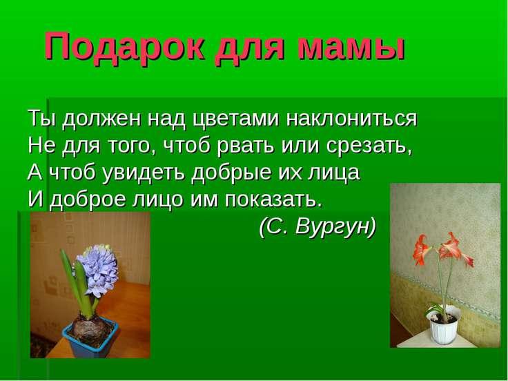 Подарок для мамы Ты должен над цветами наклониться Не для того, чтоб рвать ил...