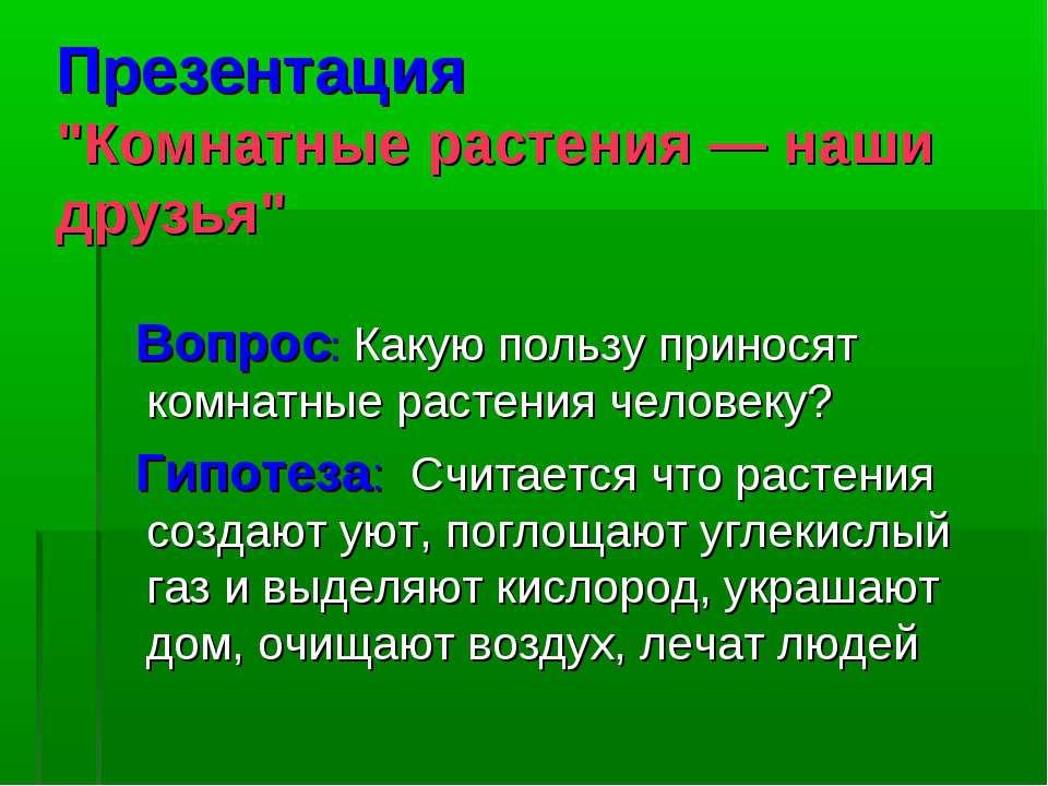 """Презентация """"Комнатные растения — наши друзья"""" Вопрос: Какую пользу приносят ..."""