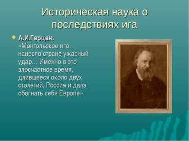Историческая наука о последствиях ига А.И.Герцен: «Монгольское иго… нанесло с...