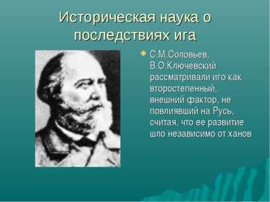 Историческая наука о последствиях ига С.М.Соловьев, В.О.Ключевский рассматрив...