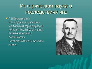 Историческая наука о последствиях ига Г.В.Вернадский и Н.С.Трубецкой оценивал...