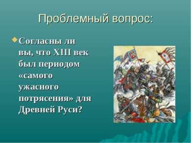 Проблемный вопрос: Согласны ли вы, что ХIII век был периодом «самого ужасного...