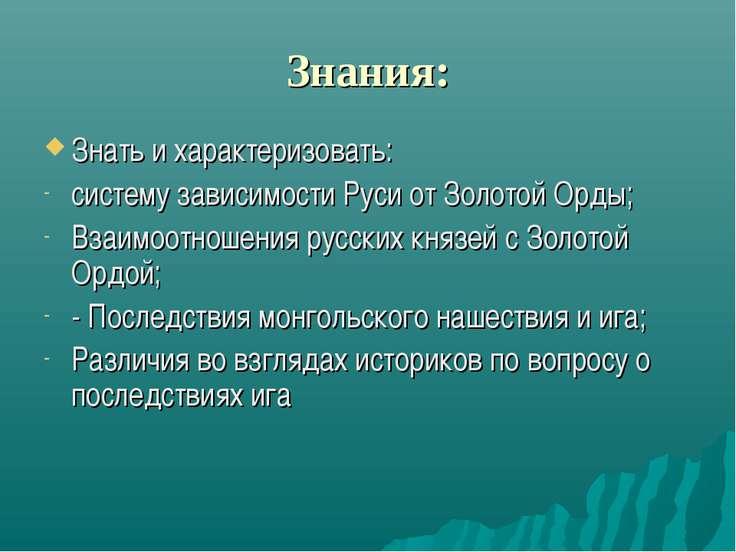 Знания: Знать и характеризовать: систему зависимости Руси от Золотой Орды; Вз...