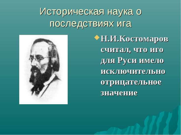 Историческая наука о последствиях ига Н.И.Костомаров считал, что иго для Руси...