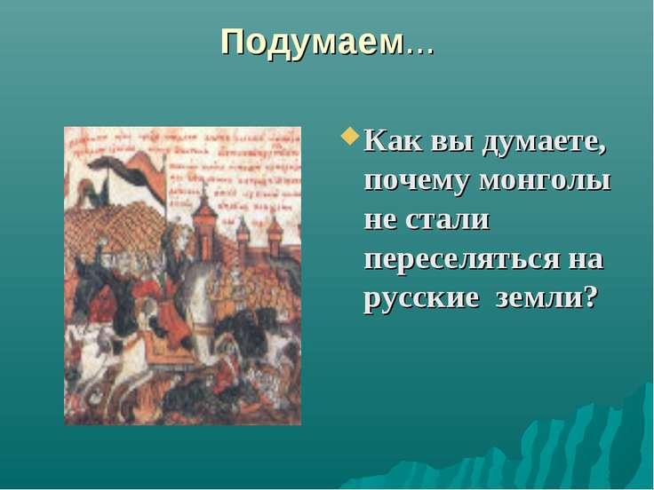 Подумаем... Как вы думаете, почему монголы не стали переселяться на русские з...