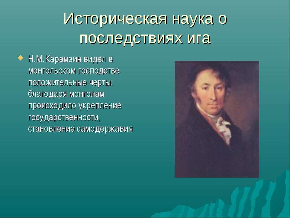 Историческая наука о последствиях ига Н.М.Карамзин видел в монгольском господ...