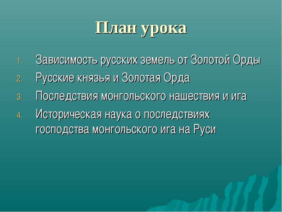 План урока Зависимость русских земель от Золотой Орды Русские князья и Золота...