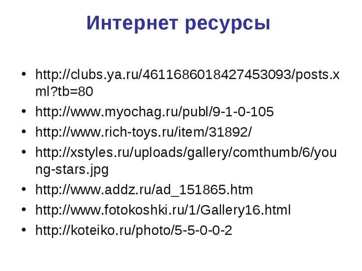 Интернет ресурсы http://clubs.ya.ru/4611686018427453093/posts.xml?tb=80 http:...