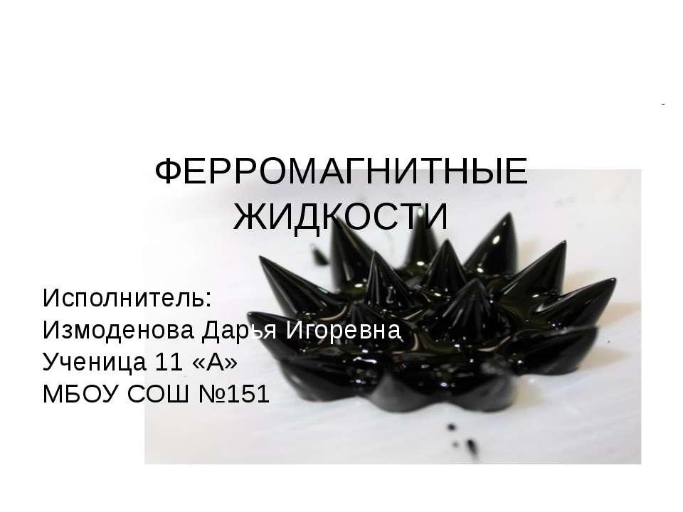 ФЕРРОМАГНИТНЫЕ ЖИДКОСТИ Исполнитель: Измоденова Дарья Игоревна Ученица 11 «А»...