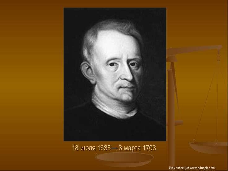 18 июля 1635— 3 марта 1703 Из коллекции www.eduspb.com Из коллекции www.edusp...