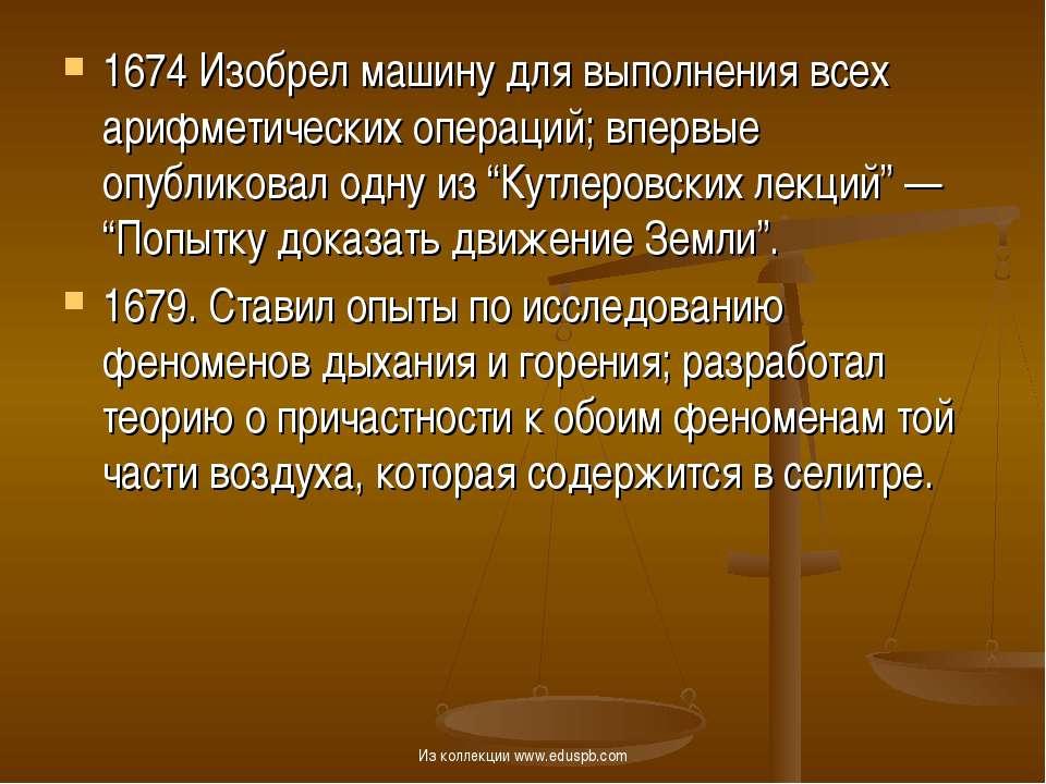 1674 Изобрел машину для выполнения всех арифметических операций; впервые опуб...