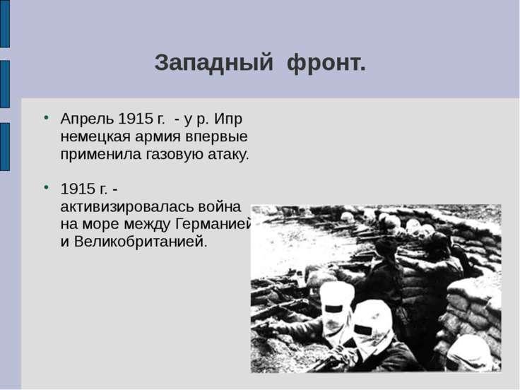 Западный фронт. Апрель 1915 г. - у р. Ипр немецкая армия впервые применила га...