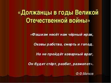 «Должанцы в годы Великой Отечественной войны» «Фашизм несёт нам чёрный мрак, ...