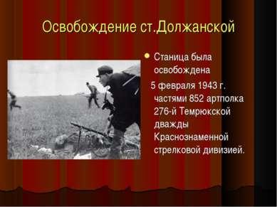 Освобождение ст.Должанской Станица была освобождена 5 февраля 1943 г. частями...