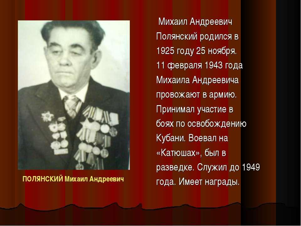 Михаил Андреевич Полянский родился в 1925 году 25 ноября. 11 февраля 1943 год...