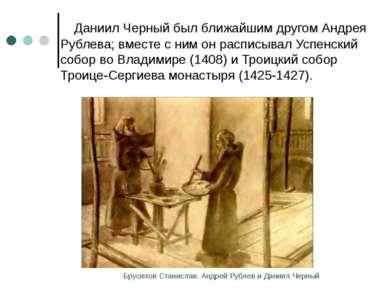 Даниил Черный был ближайшим другом Андрея Рублева; вместе с ним он расписывал...