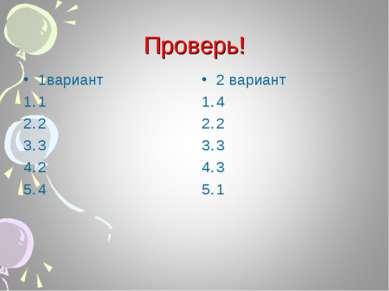 Проверь! 1вариант 1 2 3 2 4 2 вариант 4 2 3 3 1