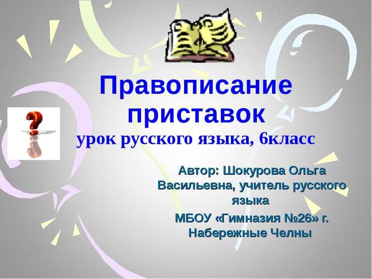 Правописание приставок урок русского языка, 6класс Автор: Шокурова Ольга Васи...