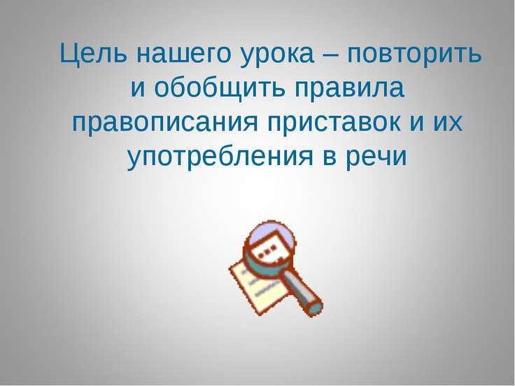 Цель нашего урока – повторить и обобщить правила правописания приставок и их ...