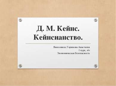Д. М. Кейнс. Кейнсианство. Выполнила: Горшкова Анастасия 1 курс, з/о Экономич...
