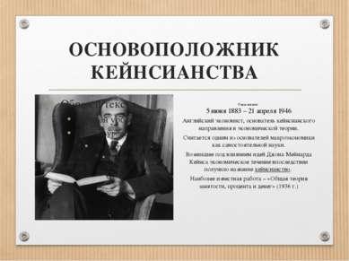 ОСНОВОПОЛОЖНИК КЕЙНСИАНСТВА Годы жизни: 5 июня 1883 – 21 апреля 1946 Английск...