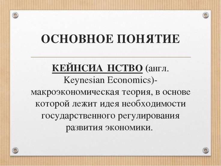 ОСНОВНОЕ ПОНЯТИЕ КЕЙНСИА НСТВО (англ. Keynesian Economics)- макроэкономическа...
