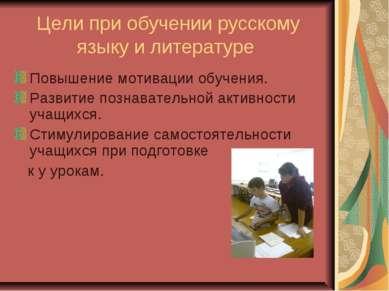 Цели при обучении русскому языку и литературе Повышение мотивации обучения. Р...