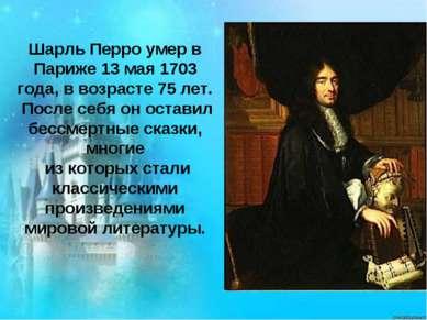 Шарль Перро умер в Париже 13 мая 1703 года, в возрасте 75 лет. После себя он ...