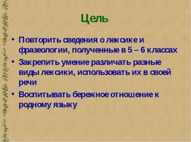 Цель Повторить сведения о лексике и фразеологии, полученные в 5 – 6 классах З...
