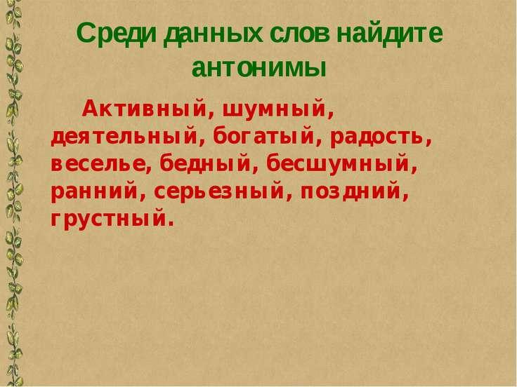 Среди данных слов найдите антонимы Активный, шумный, деятельный, богатый, рад...
