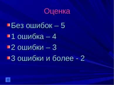 Оценка Без ошибок – 5 1 ошибка – 4 2 ошибки – 3 3 ошибки и более - 2