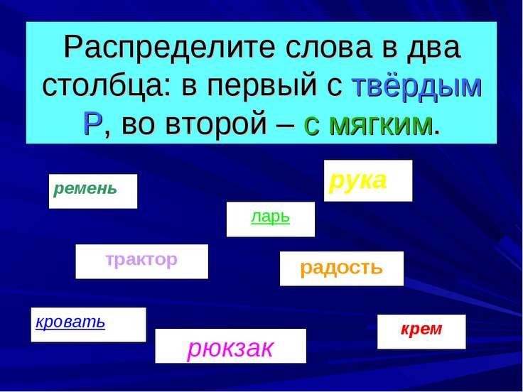 Распределите слова в два столбца: в первый с твёрдым Р, во второй – с мягким.