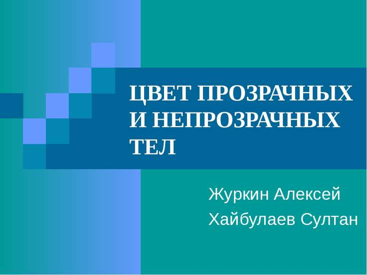 ЦВЕТ ПРОЗРАЧНЫХ И НЕПРОЗРАЧНЫХ ТЕЛ Журкин Алексей Хайбулаев Султан