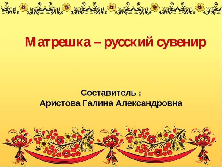 Матрешка – русский сувенир Составитель : Аристова Галина Александровна