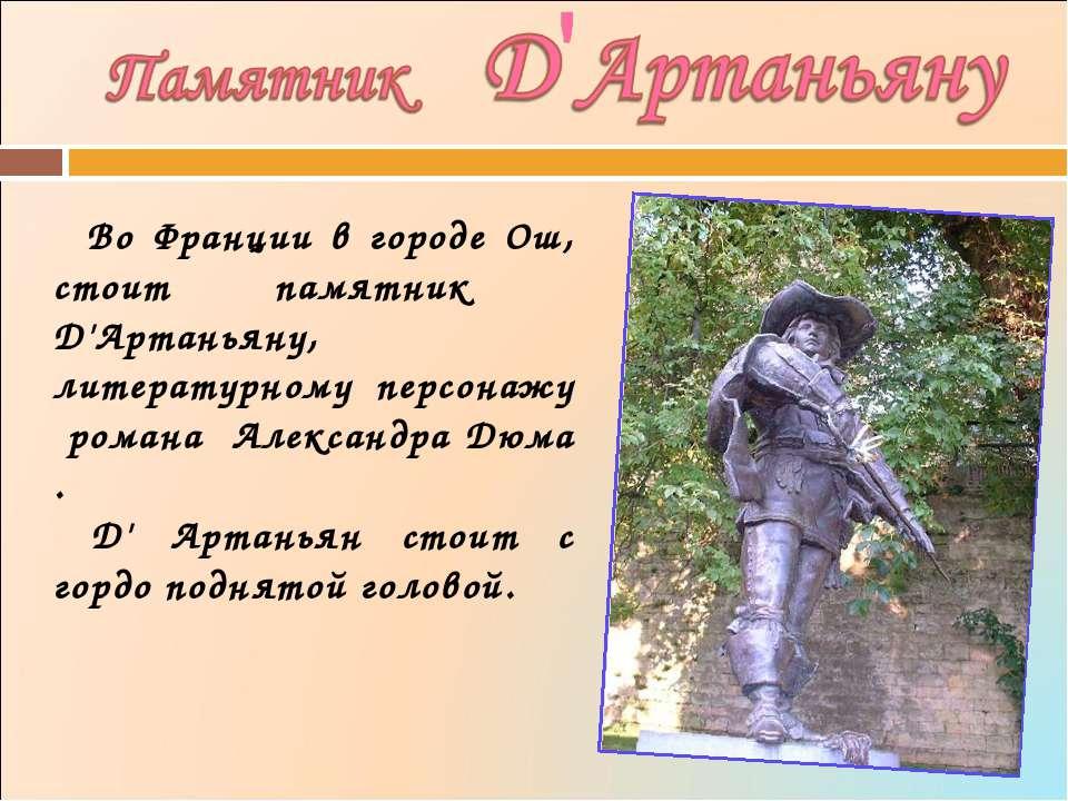 Во Франции в городе Ош, стоит памятник Д'Артаньяну, литературному персонажу р...