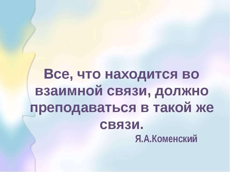 Все, что находится во взаимной связи, должно преподаваться в такой же связи. ...