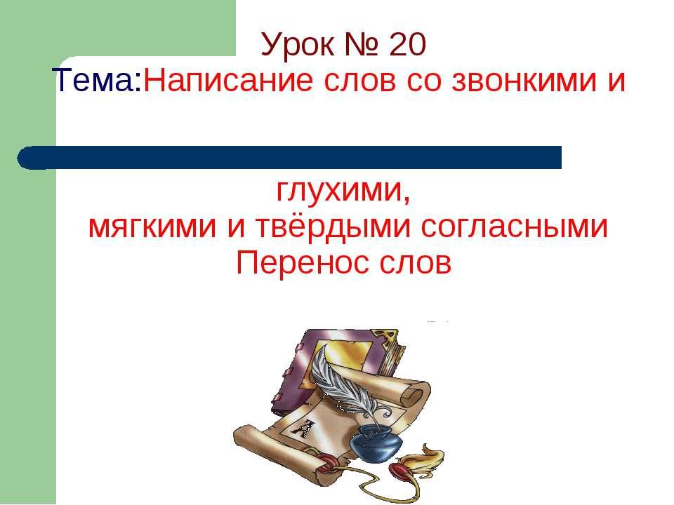 Урок № 20 Тема:Написание слов со звонкими и глухими, мягкими и твёрдыми согла...