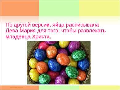 По другой версии, яйца расписывала Дева Мария для того, чтобы развлекать млад...
