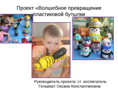 Проект «Волшебное превращение пластиковой бутылки Руководитель проекта: ст. в...