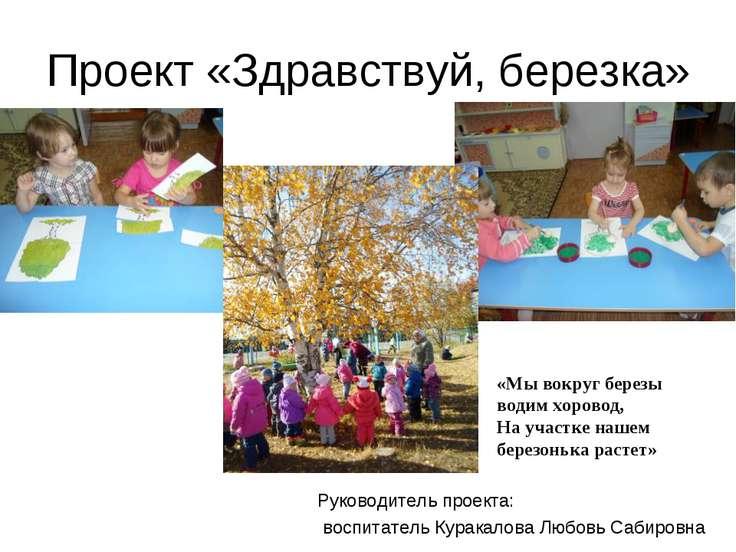 Проект «Здравствуй, березка» Руководитель проекта: воспитатель Куракалова Люб...