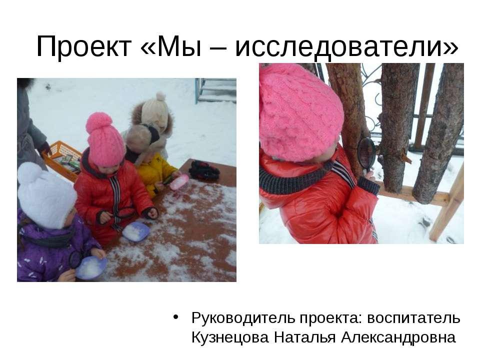 Проект «Мы – исследователи» Руководитель проекта: воспитатель Кузнецова Натал...