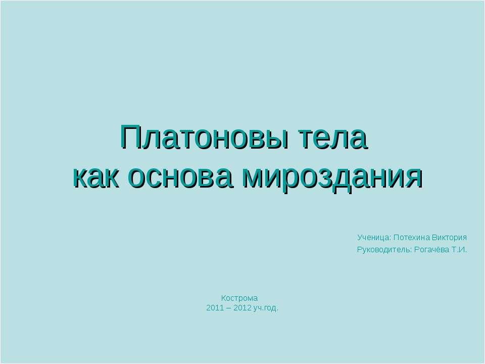 Платоновы тела как основа мироздания Ученица: Потехина Виктория Руководитель:...