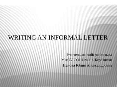 WRITING AN INFORMAL LETTER Учитель английского языка МАОУ СОШ № 1 г. Березник...