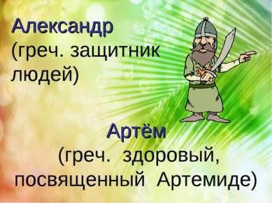 Артём (греч. здоровый, посвященный Артемиде) Александр (греч. защитник людей)