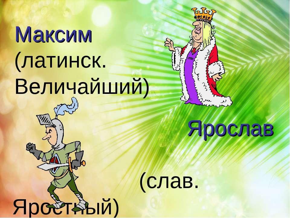 Ярослав (слав. Яростный) Максим (латинск. Величайший)