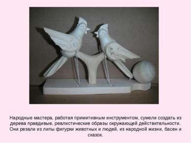 Народные мастера, работая примитивным инструментом, сумели создать из дерева ...