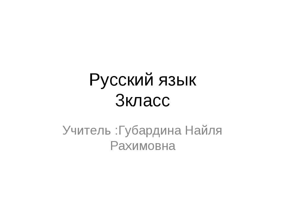 Русский язык 3класс Учитель :Губардина Найля Рахимовна