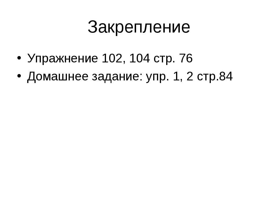 Закрепление Упражнение 102, 104 стр. 76 Домашнее задание: упр. 1, 2 стр.84