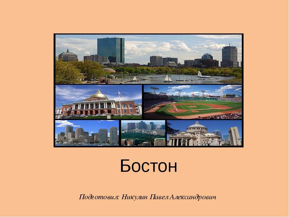 Бостон Подготовил: Никулин Павел Александрович