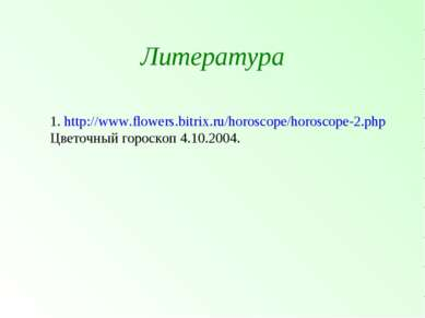 Литература 1. http://www.flowers.bitrix.ru/horoscope/horoscope-2.php Цветочны...